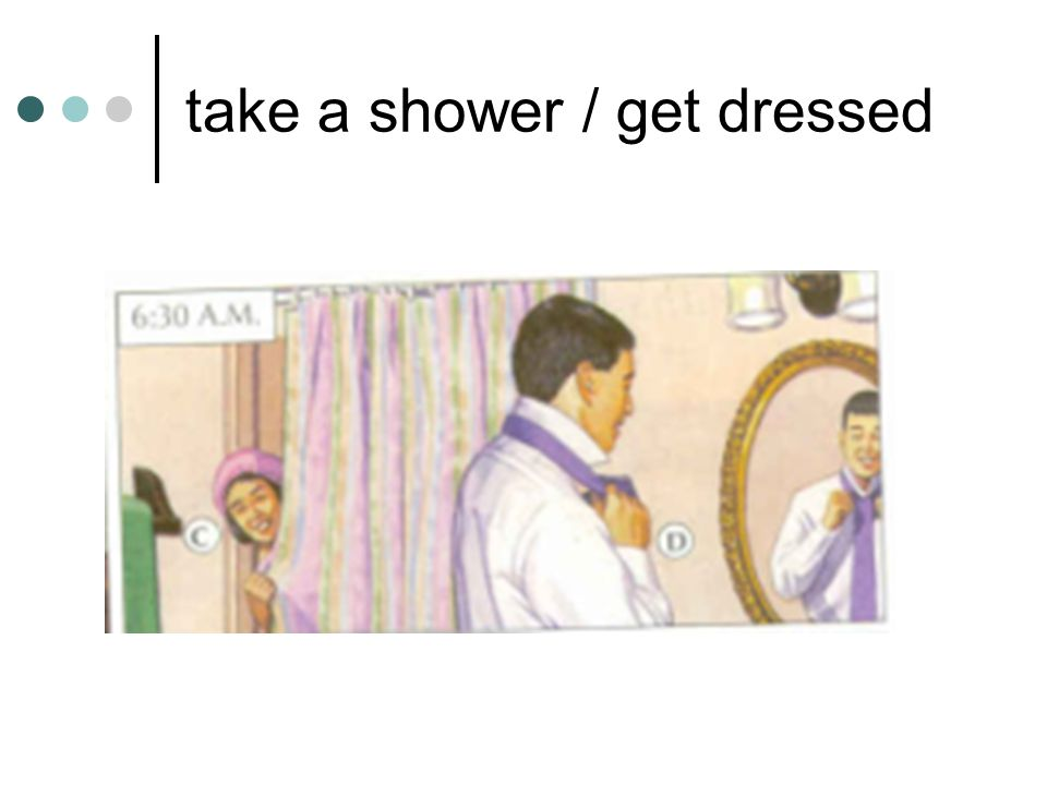 take a shower / get dressed