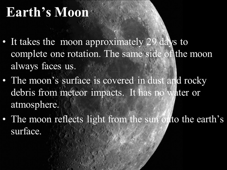 Earth's Moon It takes the moon approximately 29 days to complete one rotation. The same side of the moon always faces us.
