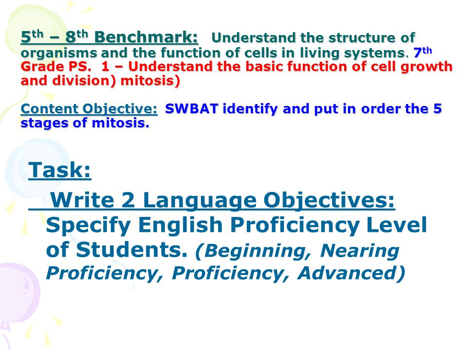 5th – 8th Benchmark: Understand the structure of organisms and the function of cells in living systems. 7th Grade PS. 1 – Understand the basic function of cell growth and division) mitosis) Content Objective: SWBAT identify and put in order the 5 stages of mitosis.
