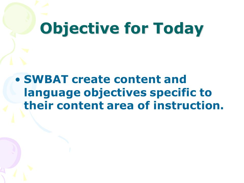 Objective for Today SWBAT create content and language objectives specific to their content area of instruction.