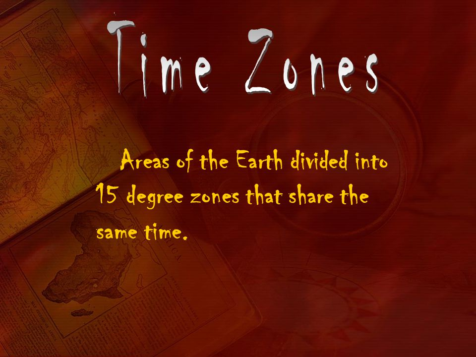 Time Zones Areas of the Earth divided into 15 degree zones that share the same time.