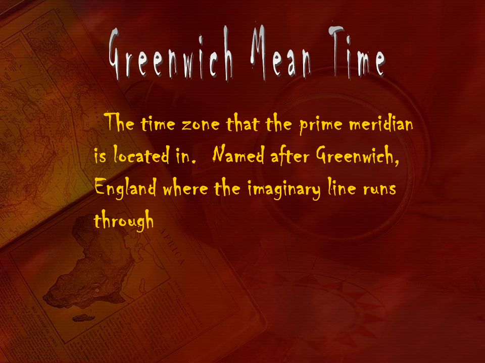 Greenwich Mean Time The time zone that the prime meridian is located in.