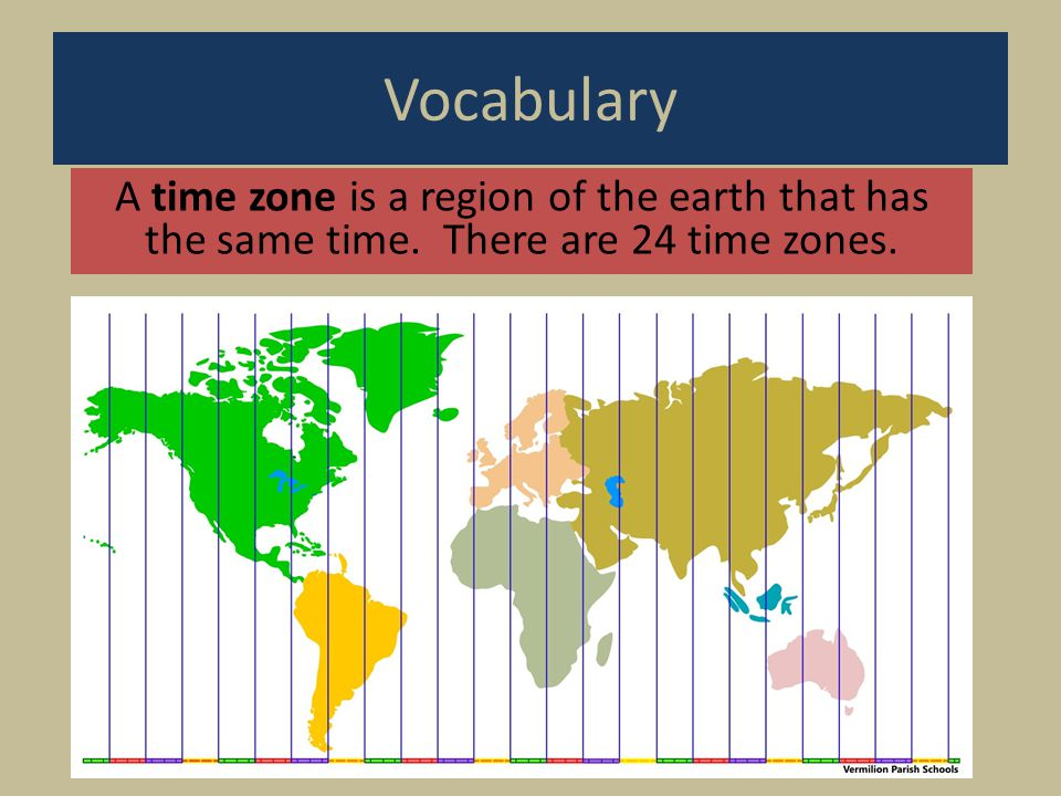 Vocabulary A time zone is a region of the earth that has the same time. There are 24 time zones.