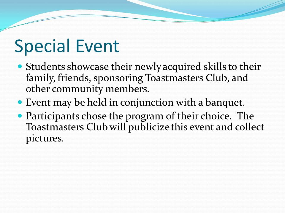 Special Event Students showcase their newly acquired skills to their family, friends, sponsoring Toastmasters Club, and other community members.