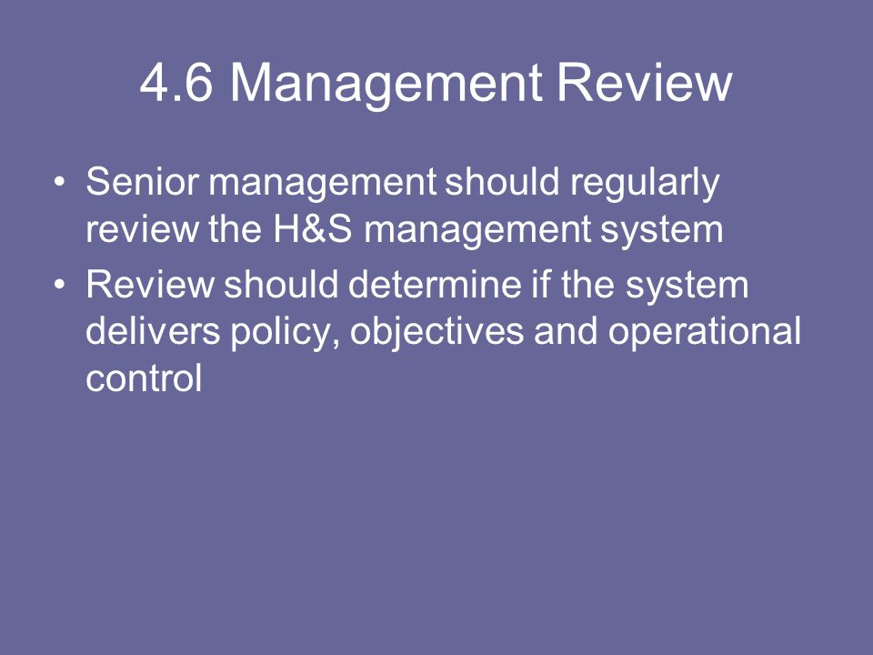 4.6 Management Review Senior management should regularly review the H&S management system.