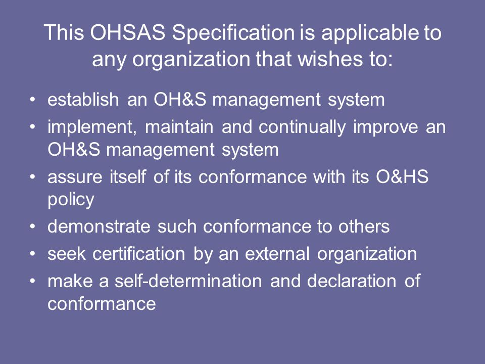 This OHSAS Specification is applicable to any organization that wishes to: