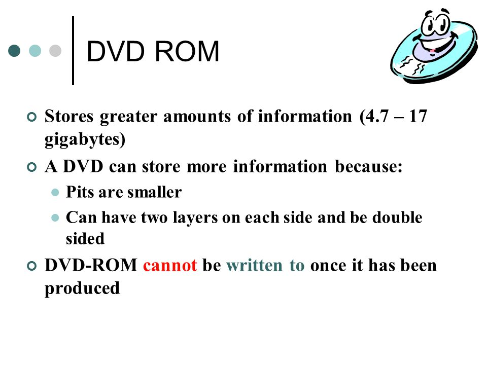 DVD ROM Stores greater amounts of information (4.7 – 17 gigabytes)