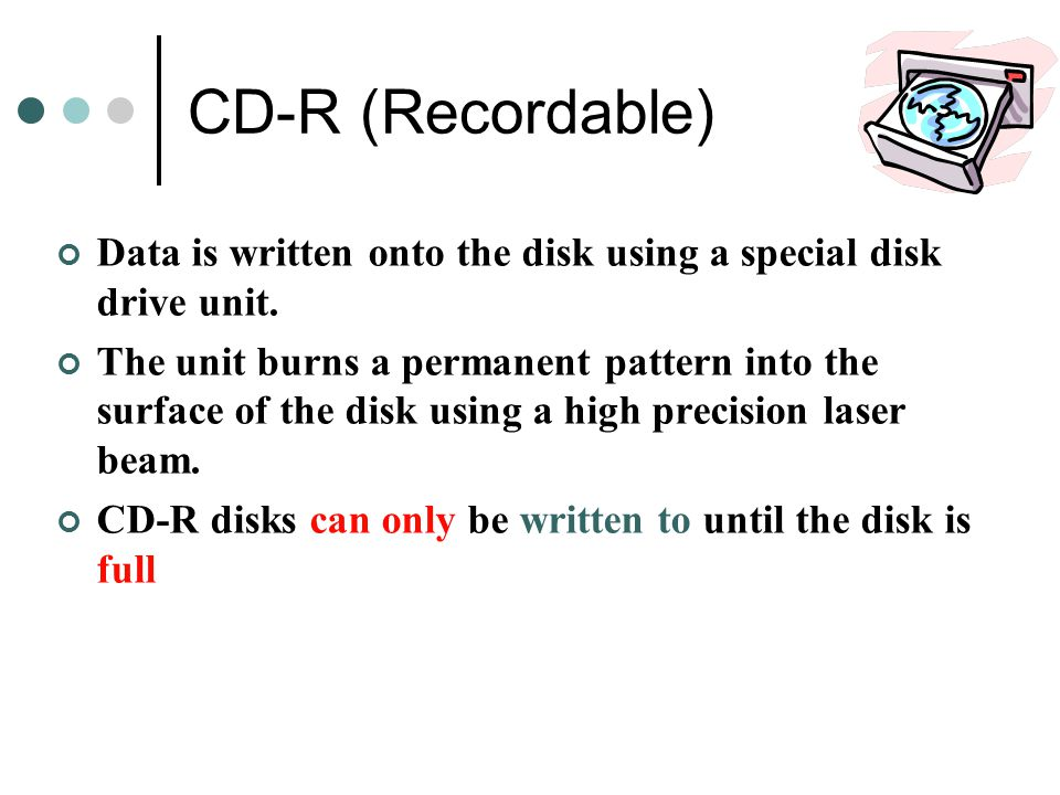 CD-R (Recordable) Data is written onto the disk using a special disk drive unit.