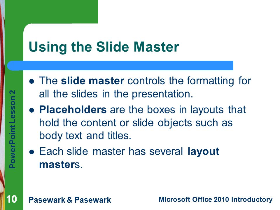 Using the Slide Master The slide master controls the formatting for all the slides in the presentation.