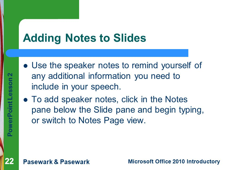 Adding Notes to Slides Use the speaker notes to remind yourself of any additional information you need to include in your speech.