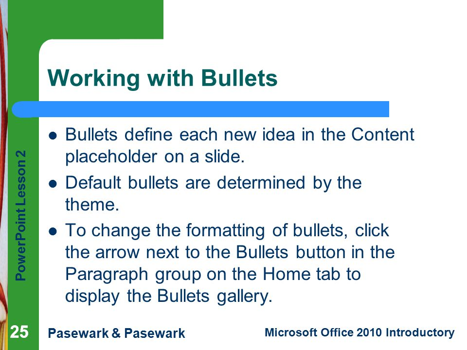 Working with Bullets Bullets define each new idea in the Content placeholder on a slide. Default bullets are determined by the theme.