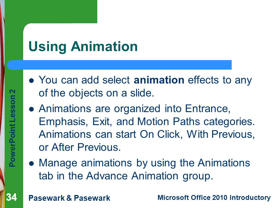 Using Animation You can add select animation effects to any of the objects on a slide.