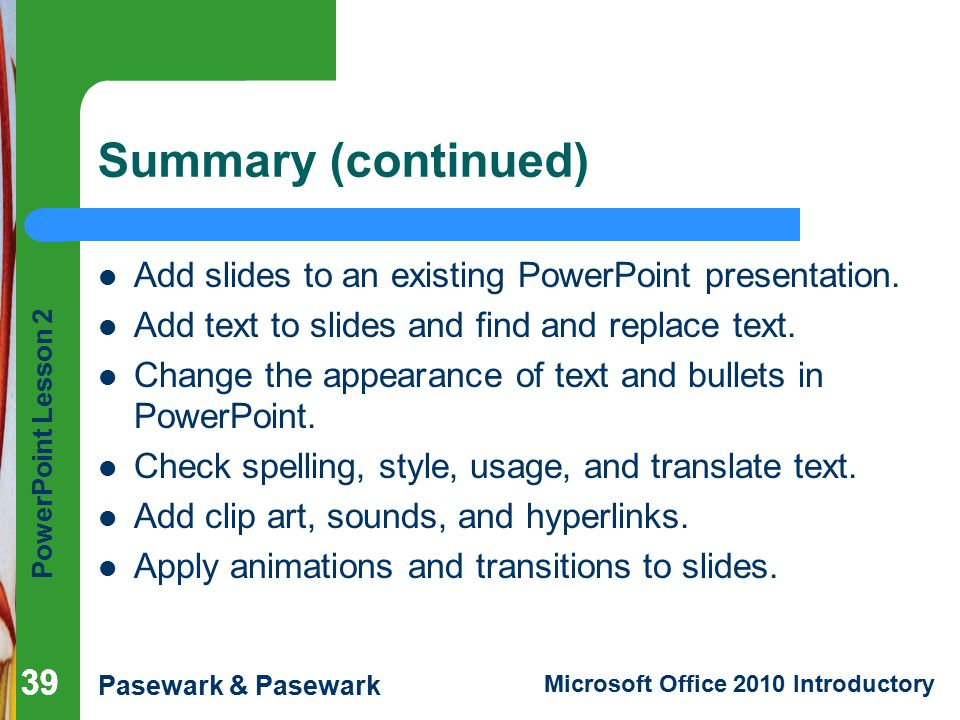 Summary (continued) Add slides to an existing PowerPoint presentation.