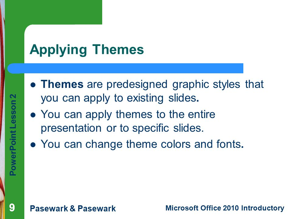 Applying Themes Themes are predesigned graphic styles that you can apply to existing slides.