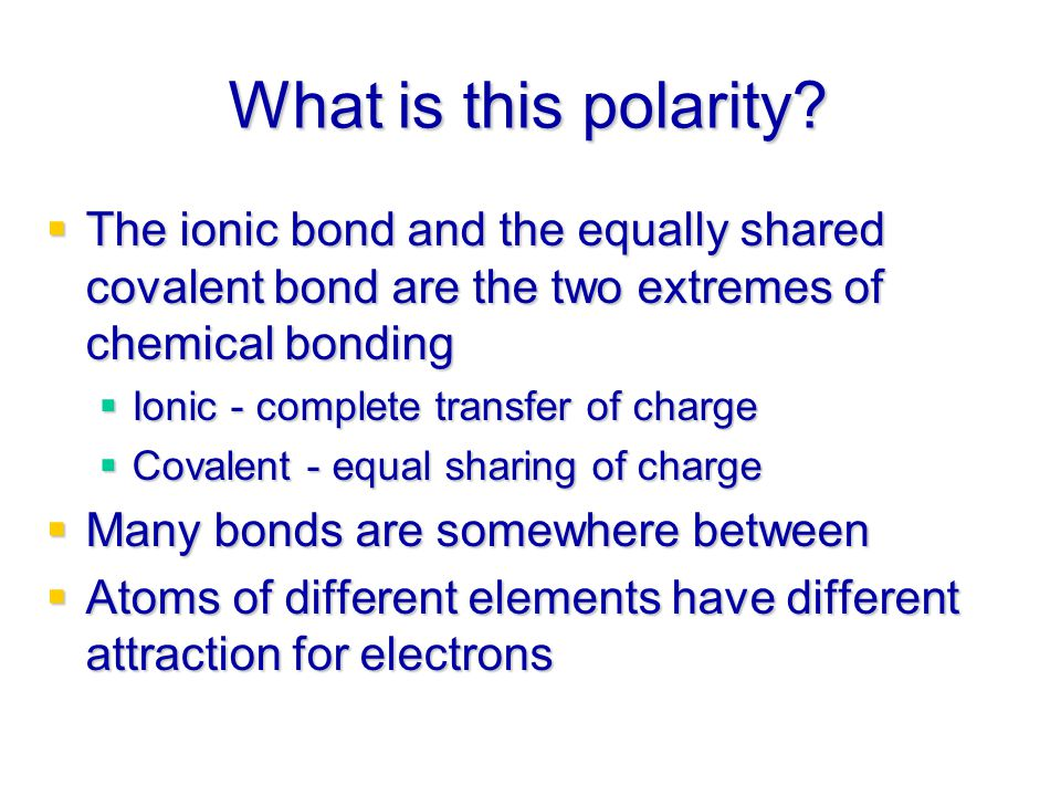What is this polarity The ionic bond and the equally shared covalent bond are the two extremes of chemical bonding.