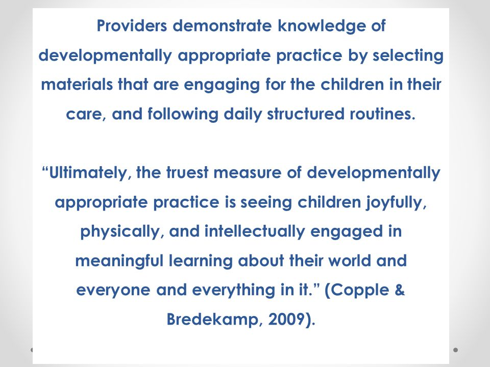Providers demonstrate knowledge of developmentally appropriate practice by selecting materials that are engaging for the children in their care, and following daily structured routines. Ultimately, the truest measure of developmentally appropriate practice is seeing children joyfully, physically, and intellectually engaged in meaningful learning about their world and everyone and everything in it. (Copple & Bredekamp, 2009).