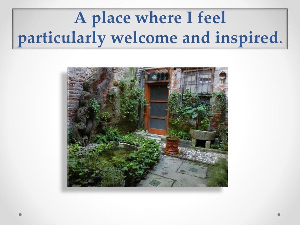 A place where I feel particularly welcome and inspired.