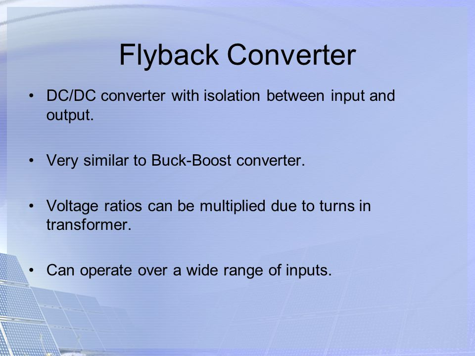 Flyback Converter DC/DC converter with isolation between input and output. Very similar to Buck-Boost converter.