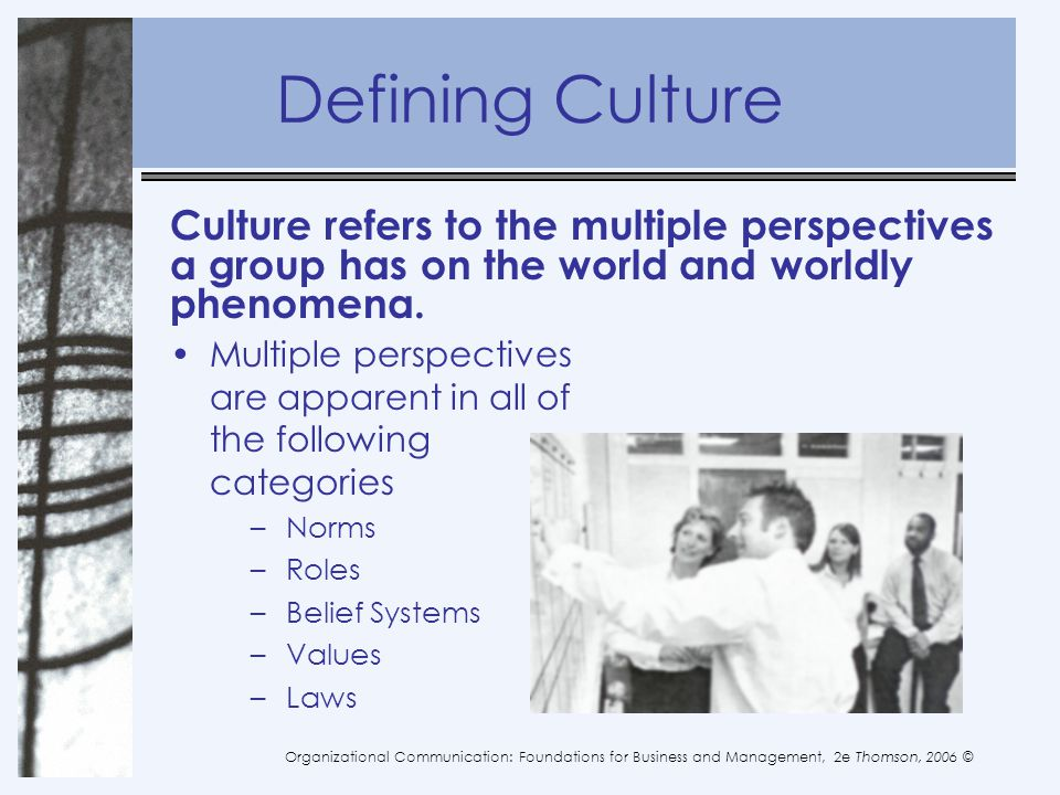 Defining Culture Culture refers to the multiple perspectives a group has on the world and worldly phenomena.