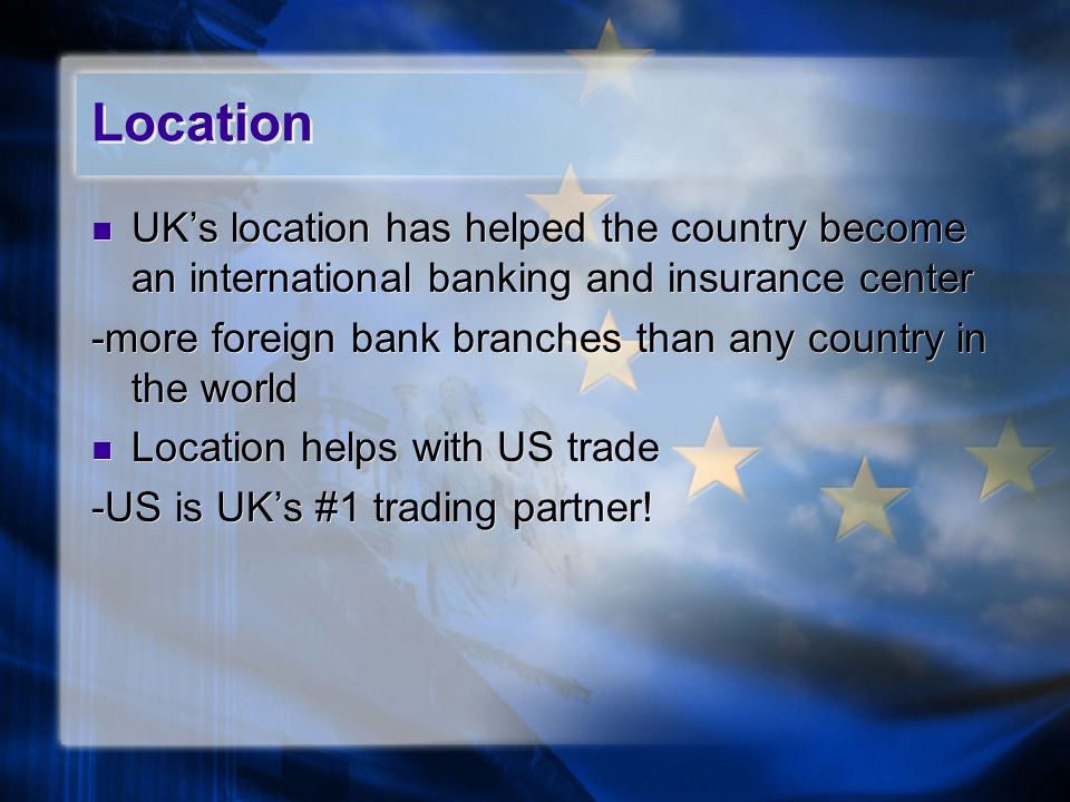 Location UK's location has helped the country become an international banking and insurance center.