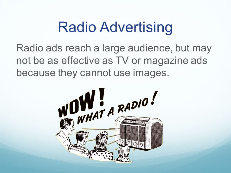 Radio Advertising Radio ads reach a large audience, but may not be as effective as TV or magazine ads because they cannot use images.