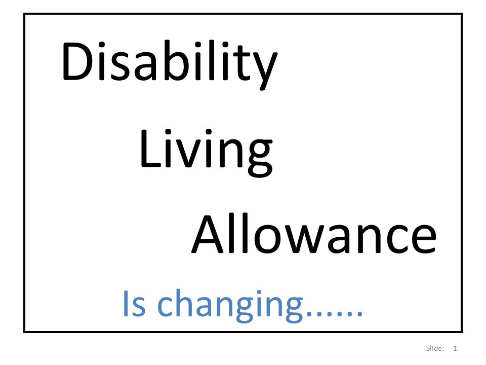 Disability Living Allowance Is changing Slide: