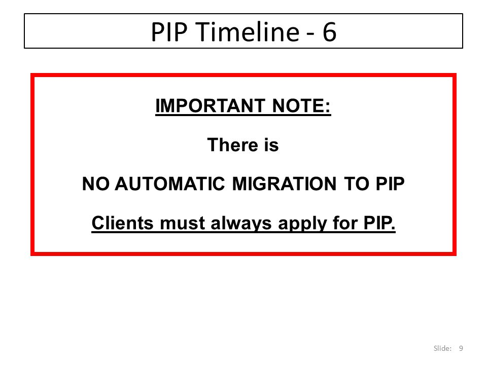 NO AUTOMATIC MIGRATION TO PIP Clients must always apply for PIP.