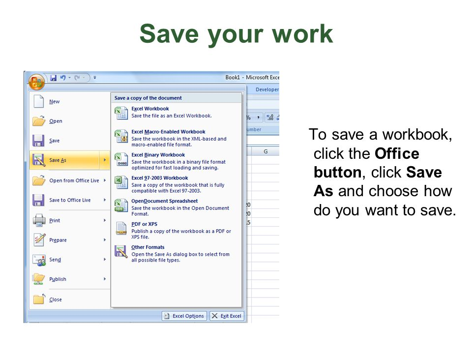 Save your work To save a workbook, click the Office button, click Save As and choose how do you want to save.