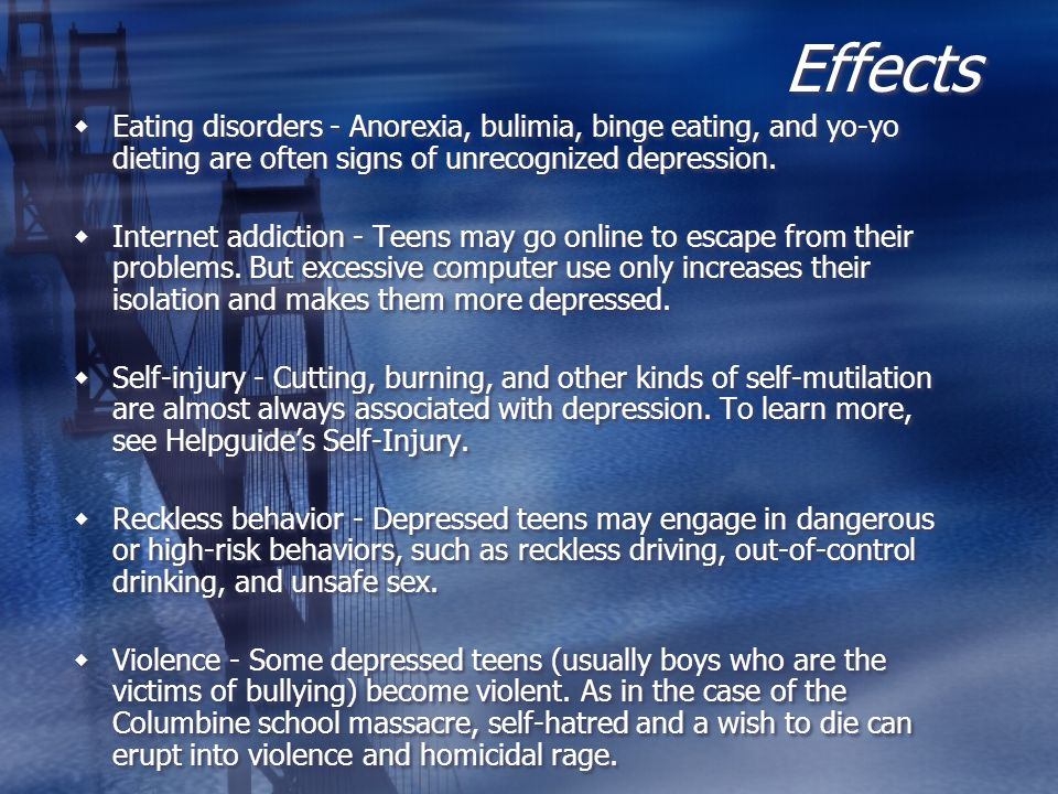 Effects Eating disorders - Anorexia, bulimia, binge eating, and yo-yo dieting are often signs of unrecognized depression.