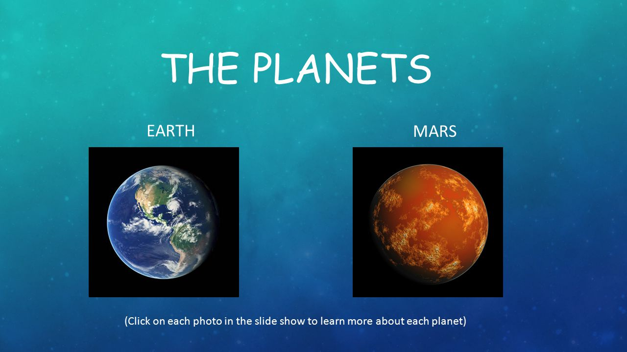 The planets EARTH MARS (Click on each photo in the slide show to learn more about each planet)