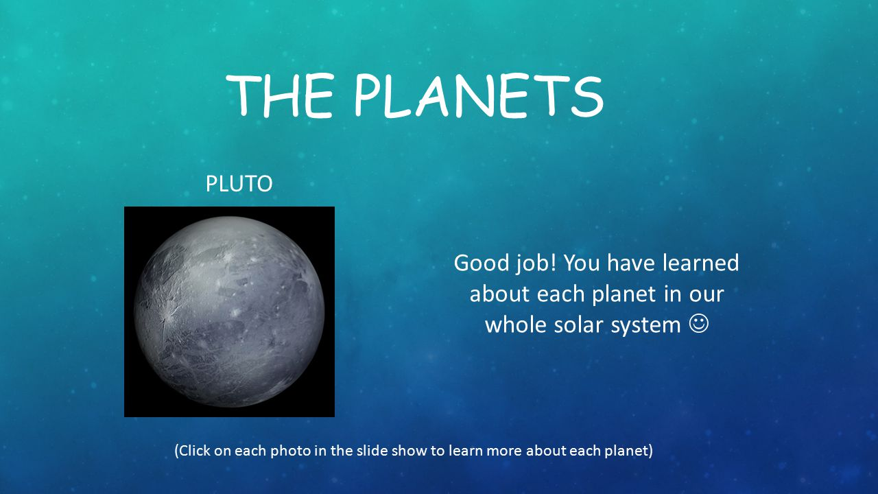 THE PLANETS PLUTO. Good job! You have learned about each planet in our whole solar system 