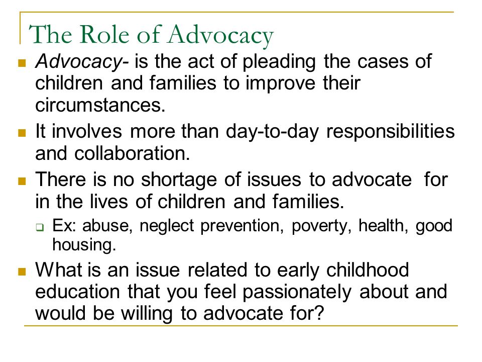 The Role of Advocacy Advocacy- is the act of pleading the cases of children and families to improve their circumstances.