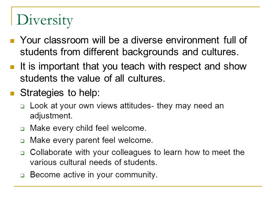 Diversity Your classroom will be a diverse environment full of students from different backgrounds and cultures.