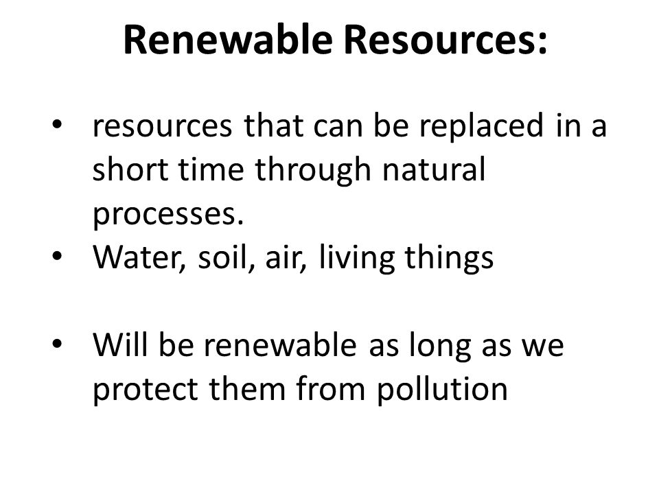 Renewable Resources: resources that can be replaced in a short time through natural processes. Water, soil, air, living things.