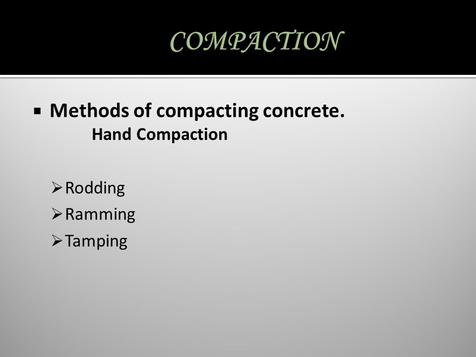 COMPACTION Methods of compacting concrete. Hand Compaction Rodding
