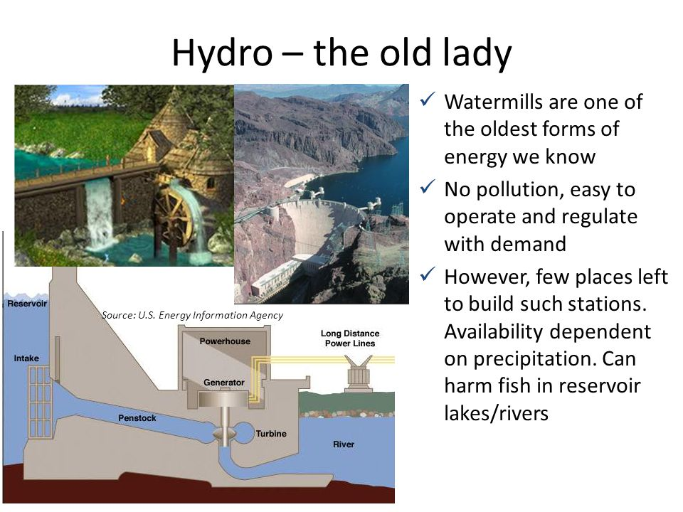 Hydro – the old lady Watermills are one of the oldest forms of energy we know. No pollution, easy to operate and regulate with demand.