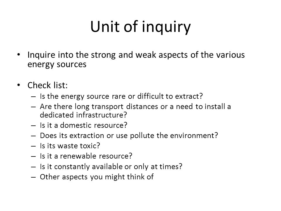 Unit of inquiry Inquire into the strong and weak aspects of the various energy sources. Check list: