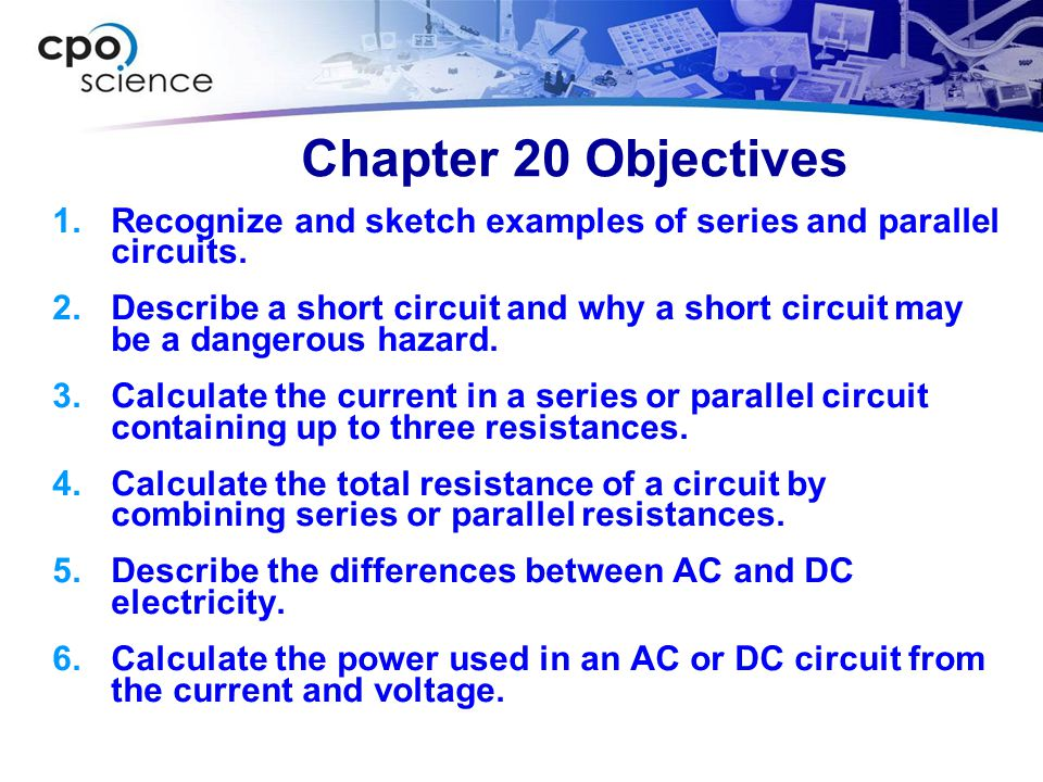 Chapter 20 Objectives Recognize and sketch examples of series and parallel circuits.