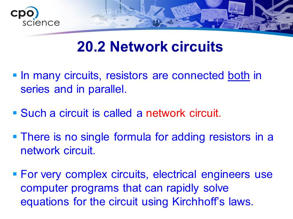 20.2 Network circuits In many circuits, resistors are connected both in series and in parallel. Such a circuit is called a network circuit.