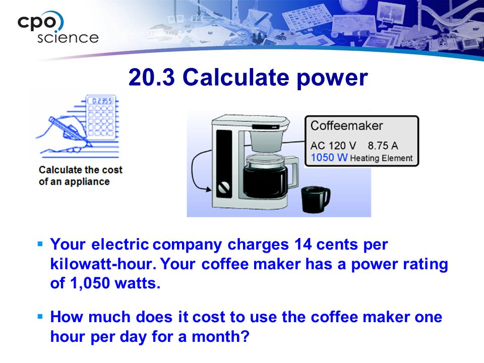 20.3 Calculate power Your electric company charges 14 cents per kilowatt-hour. Your coffee maker has a power rating of 1,050 watts.