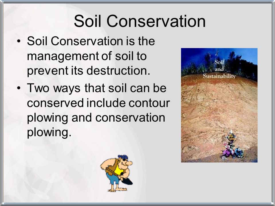 Soil Conservation Soil Conservation is the management of soil to prevent its destruction.