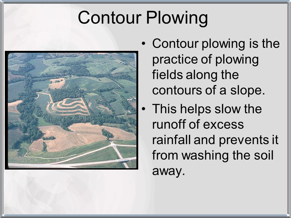 Contour Plowing Contour plowing is the practice of plowing fields along the contours of a slope.