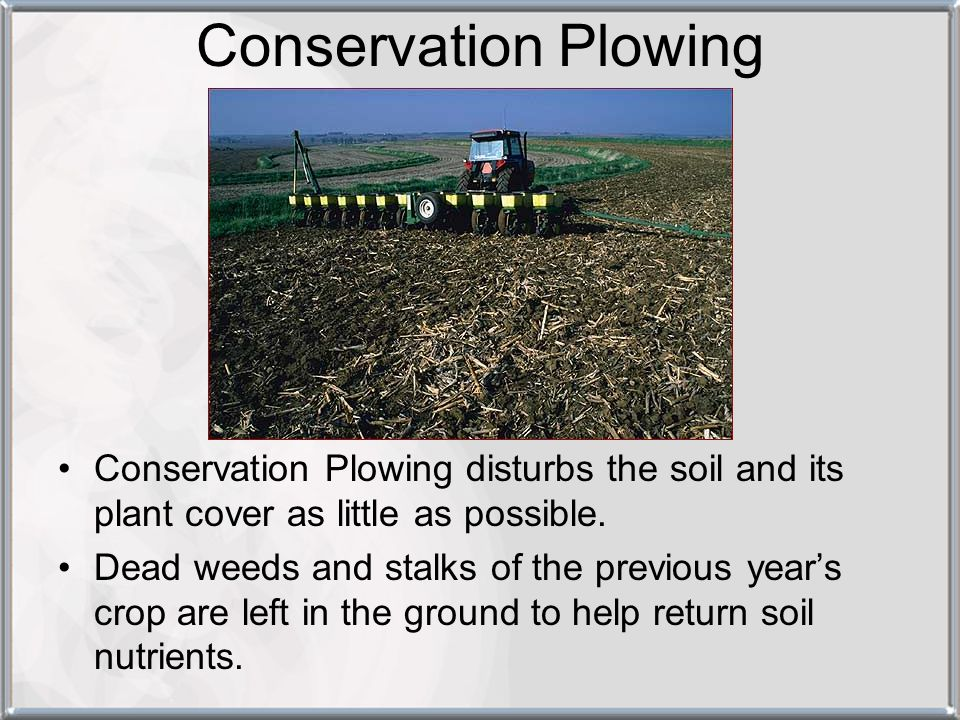 Conservation Plowing Conservation Plowing disturbs the soil and its plant cover as little as possible.