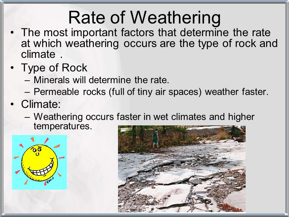 Rate of Weathering The most important factors that determine the rate at which weathering occurs are the type of rock and climate .