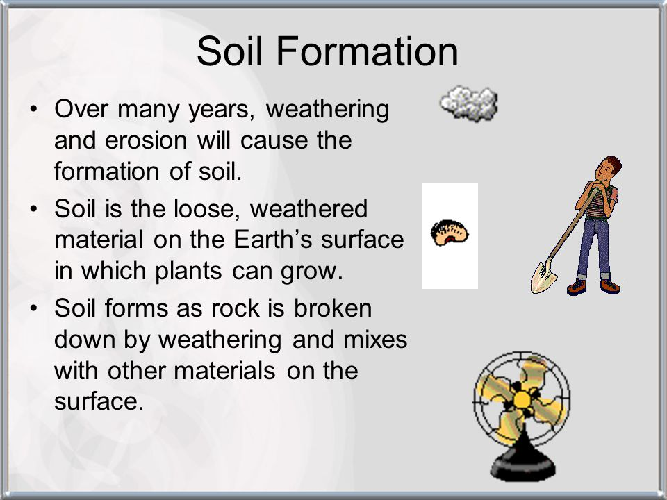 Soil Formation Over many years, weathering and erosion will cause the formation of soil.