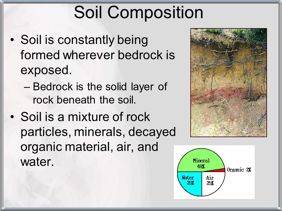 Soil Composition Soil is constantly being formed wherever bedrock is exposed. Bedrock is the solid layer of rock beneath the soil.