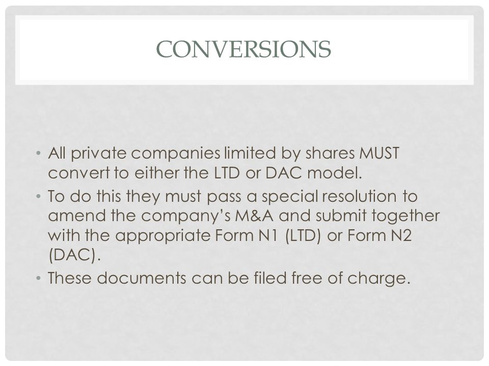 Conversions All private companies limited by shares MUST convert to either the LTD or DAC model.