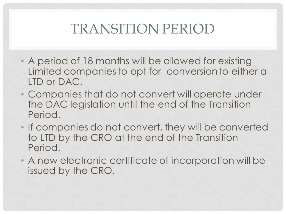 Transition PERiod A period of 18 months will be allowed for existing Limited companies to opt for conversion to either a LTD or DAC.