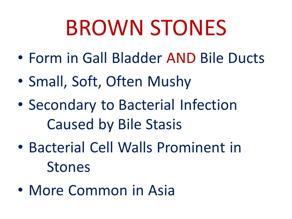 BROWN STONES Form in Gall Bladder AND Bile Ducts