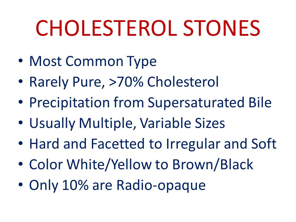 CHOLESTEROL STONES Most Common Type Rarely Pure, >70% Cholesterol